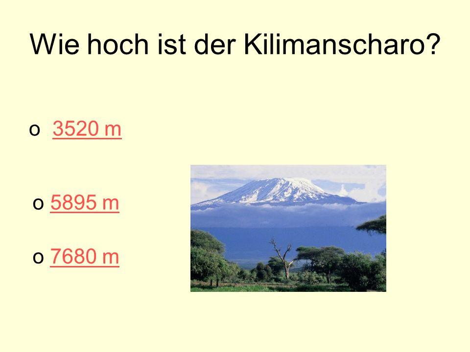 Wie hoch ist der Kilimanscharo? o 3520 m3520 m o 7680 m 7680 m o 5895 m5895 m