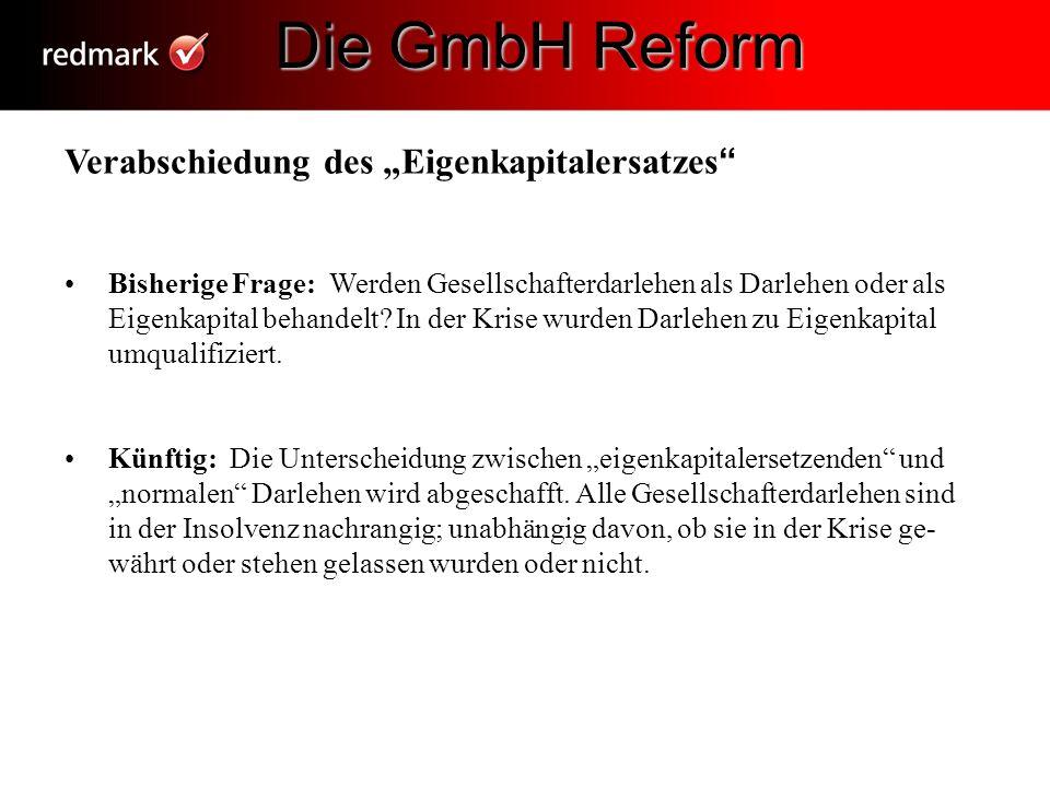 Die GmbH Reform Die GmbH Reform Verabschiedung des Eigenkapitalersatzes Bisherige Frage: Werden Gesellschafterdarlehen als Darlehen oder als Eigenkapi