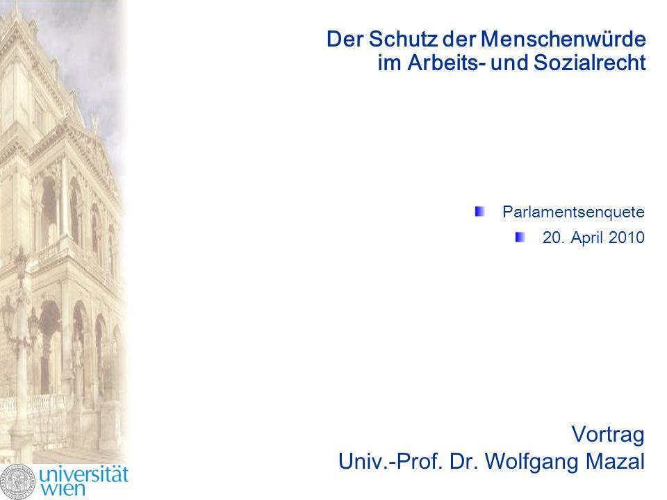 Der Schutz der Menschenwürde im Arbeits- und Sozialrecht Parlamentsenquete 20. April 2010 Vortrag Univ.-Prof. Dr. Wolfgang Mazal