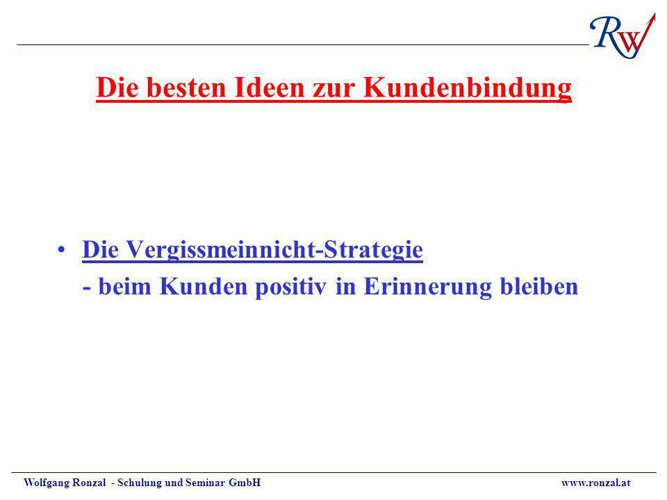Wolfgang Ronzal - Schulung und Seminar GmbH www.ronzal.at Die besten Ideen zur Kundenbindung Die Vergissmeinnicht-Strategie - beim Kunden positiv in E