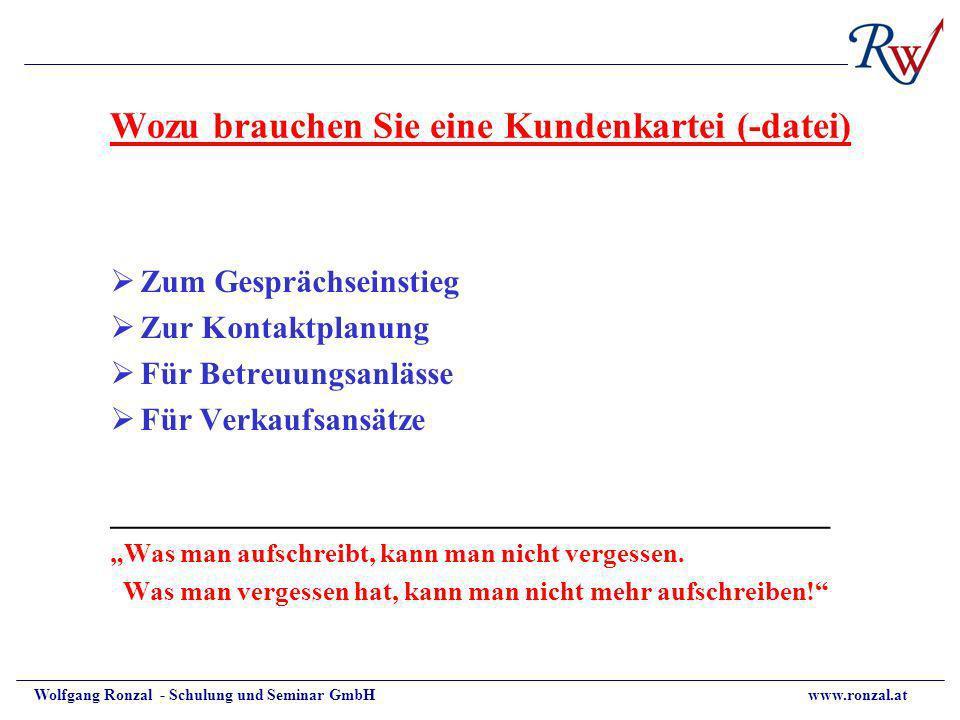 Wolfgang Ronzal - Schulung und Seminar GmbH www.ronzal.at Wozu brauchen Sie eine Kundenkartei (-datei) Zum Gesprächseinstieg Zur Kontaktplanung Für Be