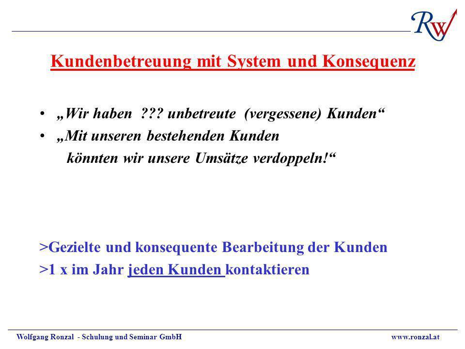 Wolfgang Ronzal - Schulung und Seminar GmbH www.ronzal.at Kundenbetreuung mit System und Konsequenz Wir haben ??? unbetreute (vergessene) Kunden Mit u