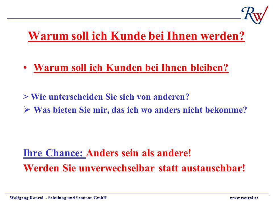 Wolfgang Ronzal - Schulung und Seminar GmbH www.ronzal.at Warum soll ich Kunde bei Ihnen werden? Warum soll ich Kunden bei Ihnen bleiben? > Wie unters