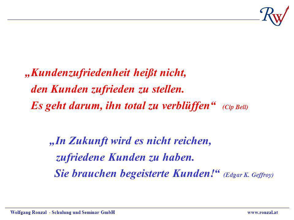 Wolfgang Ronzal - Schulung und Seminar GmbH www.ronzal.at Kundenzufriedenheit heißt nicht, den Kunden zufrieden zu stellen. Es geht darum, ihn total z