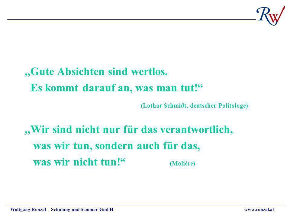 Wolfgang Ronzal - Schulung und Seminar GmbH www.ronzal.at Gute Absichten sind wertlos. Es kommt darauf an, was man tut! (Lothar Schmidt, deutscher Pol