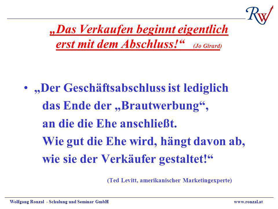 Wolfgang Ronzal - Schulung und Seminar GmbH www.ronzal.at Das Verkaufen beginnt eigentlich erst mit dem Abschluss! (Jo Girard) Der Geschäftsabschluss