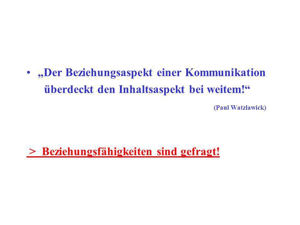 Der Beziehungsaspekt einer Kommunikation überdeckt den Inhaltsaspekt bei weitem! (Paul Watzlawick) > Beziehungsfähigkeiten sind gefragt!