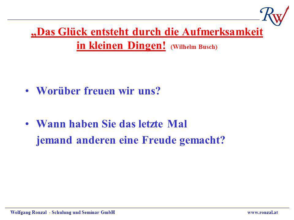 Wolfgang Ronzal - Schulung und Seminar GmbH www.ronzal.at Das Glück entsteht durch die Aufmerksamkeit in kleinen Dingen! (Wilhelm Busch) Worüber freue