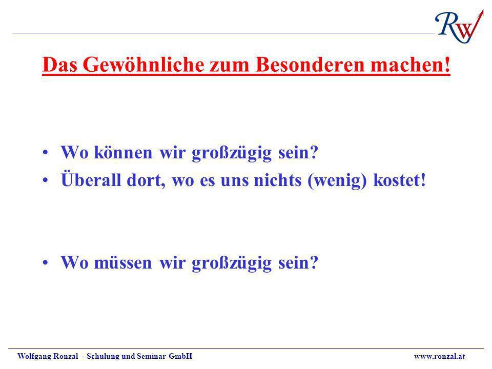 Wolfgang Ronzal - Schulung und Seminar GmbH www.ronzal.at Das Gewöhnliche zum Besonderen machen! Wo können wir großzügig sein? Überall dort, wo es uns