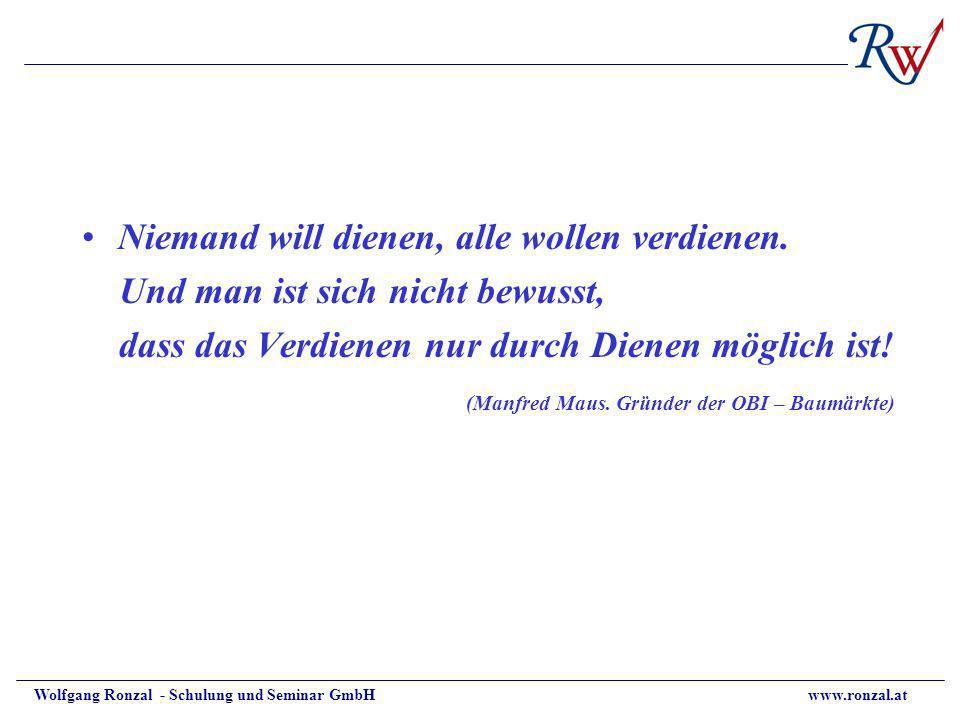 Wolfgang Ronzal - Schulung und Seminar GmbH www.ronzal.at Niemand will dienen, alle wollen verdienen. Und man ist sich nicht bewusst, dass das Verdien