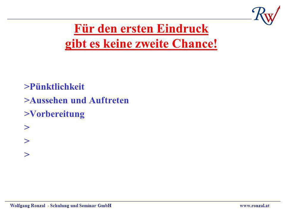 Wolfgang Ronzal - Schulung und Seminar GmbH www.ronzal.at Für den ersten Eindruck gibt es keine zweite Chance! >Pünktlichkeit >Aussehen und Auftreten