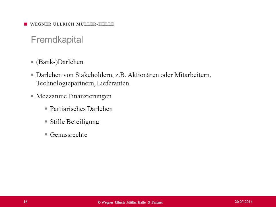20.05.2014 16 © Wegner Ullrich Müller-Helle & Partner (Bank-)Darlehen Darlehen von Stakeholdern, z.B. Aktionären oder Mitarbeitern, Technologiepartner