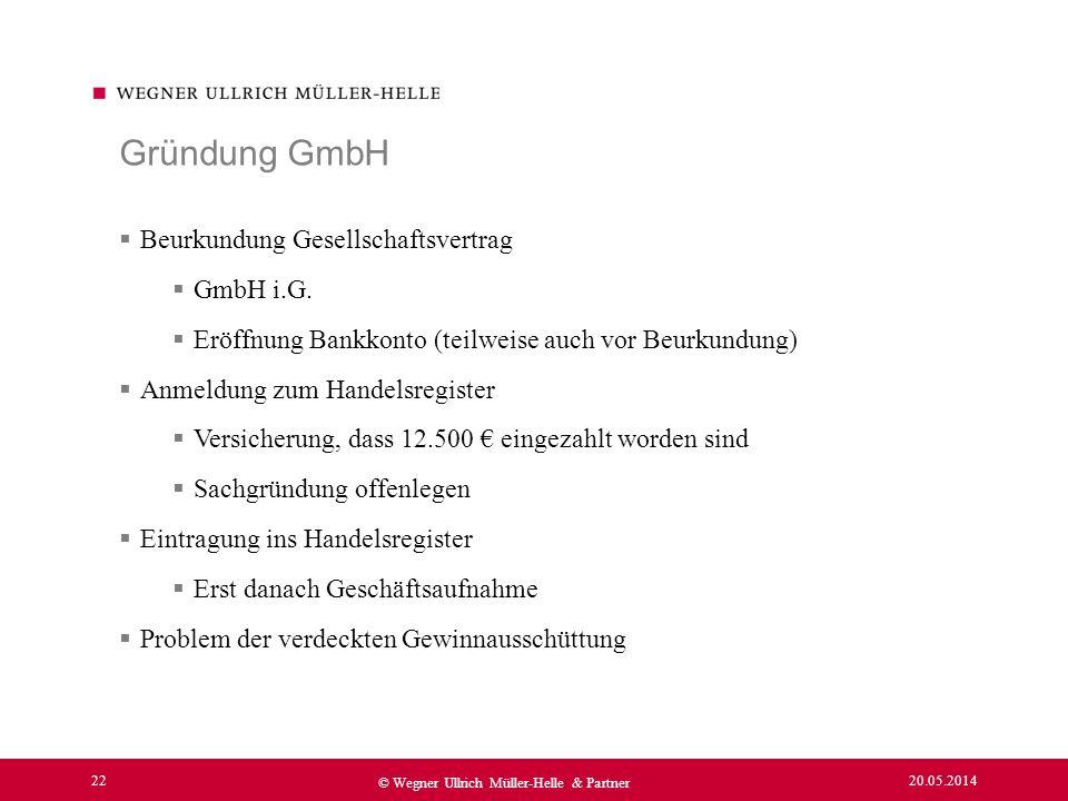 20.05.2014 22 © Wegner Ullrich Müller-Helle & Partner Beurkundung Gesellschaftsvertrag GmbH i.G. Eröffnung Bankkonto (teilweise auch vor Beurkundung)