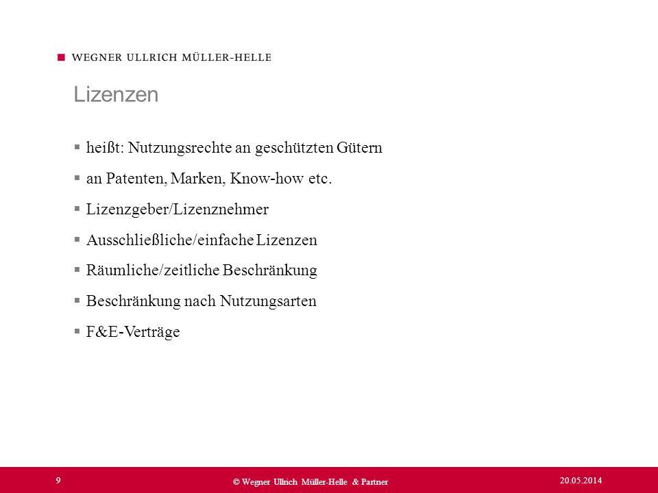 20.05.2014 9 © Wegner Ullrich Müller-Helle & Partner heißt: Nutzungsrechte an geschützten Gütern an Patenten, Marken, Know-how etc. Lizenzgeber/Lizenz