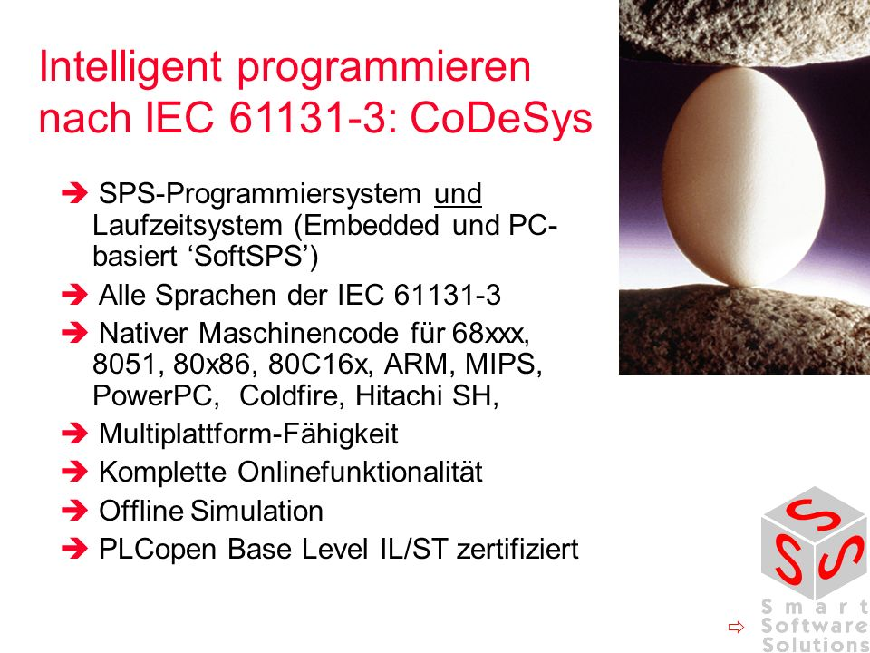 SPS-Programmiersystem und Laufzeitsystem (Embedded und PC- basiert SoftSPS) Alle Sprachen der IEC 61131-3 Nativer Maschinencode für 68xxx, 8051, 80x86, 80C16x, ARM, MIPS, PowerPC, Coldfire, Hitachi SH, Multiplattform-Fähigkeit Komplette Onlinefunktionalität Offline Simulation PLCopen Base Level IL/ST zertifiziert Intelligent programmieren nach IEC 61131-3: CoDeSys