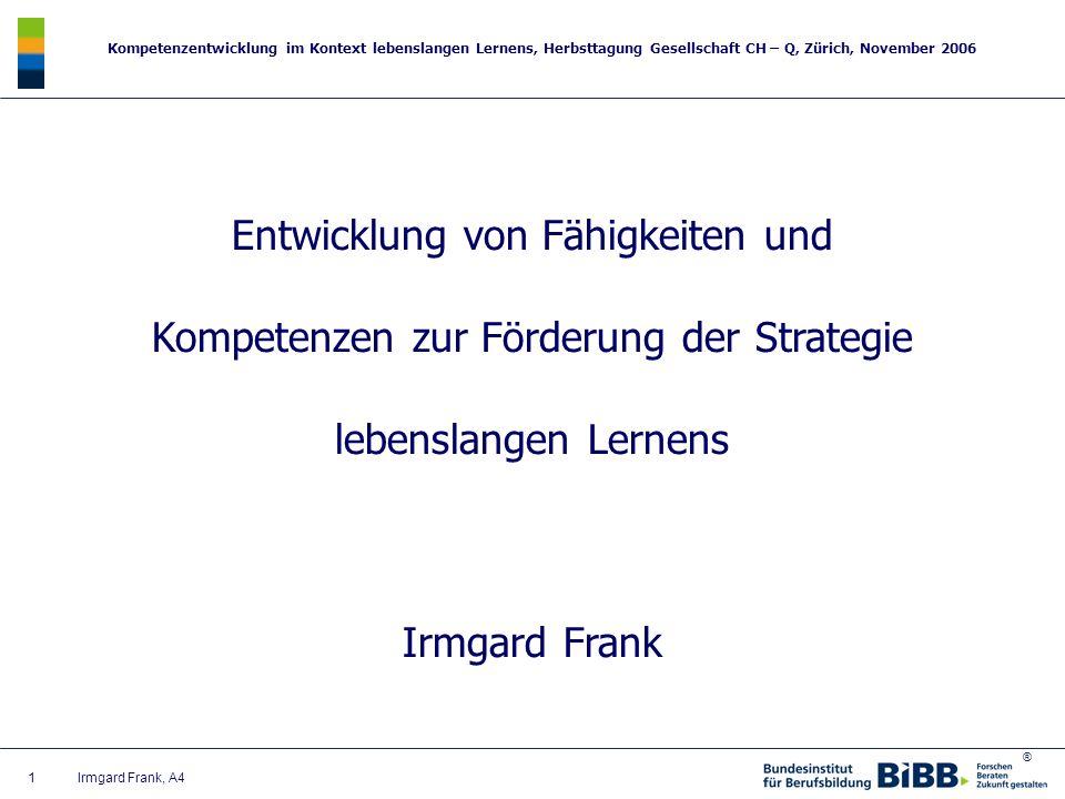 ® Kompetenzentwicklung im Kontext lebenslangen Lernens, Herbsttagung Gesellschaft CH – Q, Zürich, November 2006 1 Irmgard Frank, A4 Entwicklung von Fä