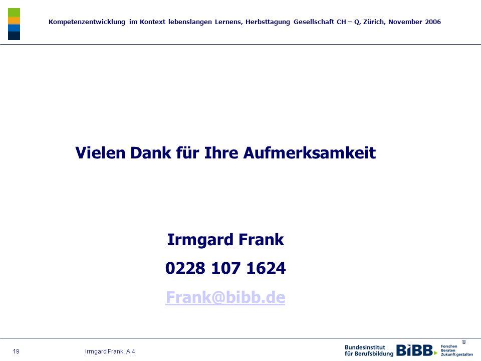 ® Kompetenzentwicklung im Kontext lebenslangen Lernens, Herbsttagung Gesellschaft CH – Q, Zürich, November 2006 19 Irmgard Frank, A 4 Vielen Dank für
