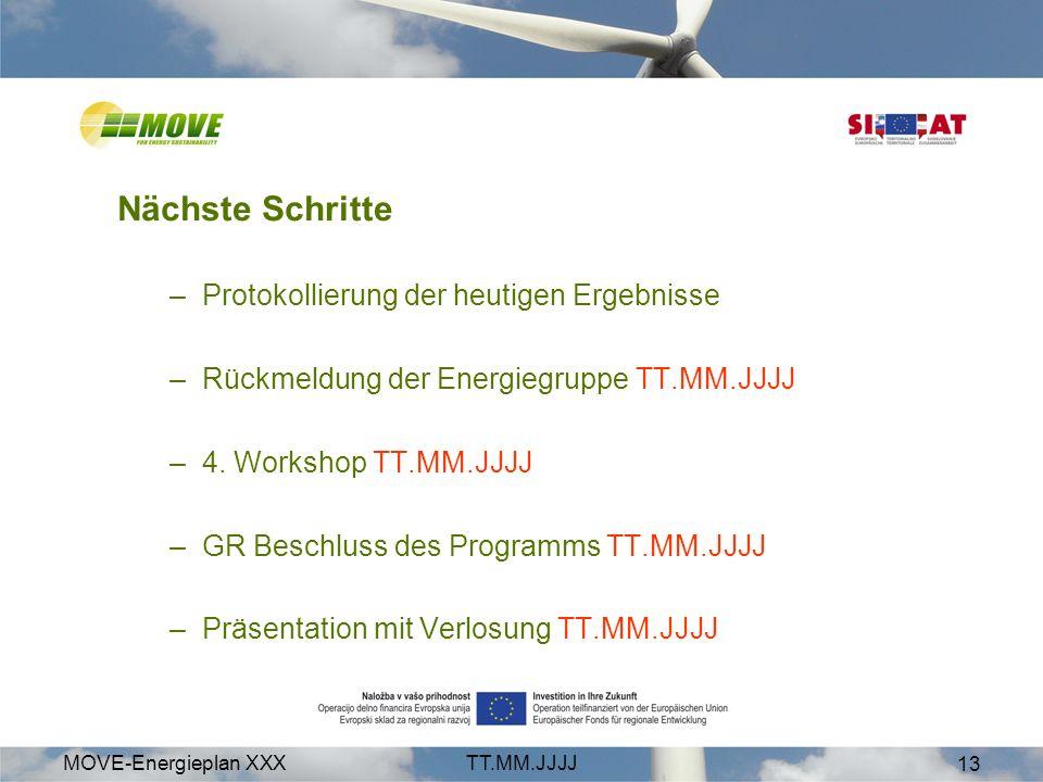 MOVE-Energieplan XXXTT.MM.JJJJ 13 Nächste Schritte –Protokollierung der heutigen Ergebnisse –Rückmeldung der Energiegruppe TT.MM.JJJJ –4. Workshop TT.