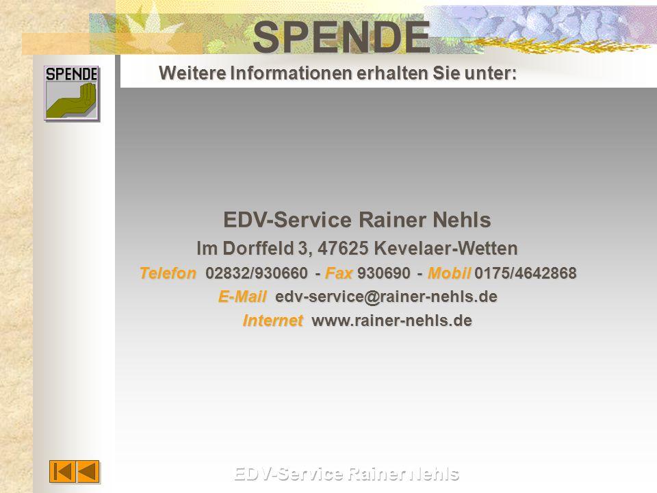 EDV-Service Rainer Nehls EDV-Service Rainer Nehls Im Dorffeld 3, 47625 Kevelaer-Wetten Im Dorffeld 3, 47625 Kevelaer-Wetten Telefon 02832/930660 - Fax 930690 - Mobil 0175/4642868 Telefon 02832/930660 - Fax 930690 - Mobil 0175/4642868 E-Mail edv-service@rainer-nehls.de E-Mail edv-service@rainer-nehls.de Internet www.rainer-nehls.de Internet www.rainer-nehls.deSPENDE Weitere Informationen erhalten Sie unter: