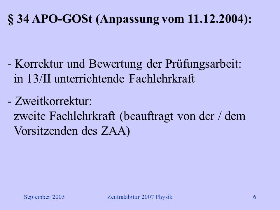September 2005Zentralabitur 2007 Physik6 § 34 APO-GOSt (Anpassung vom 11.12.2004): - Korrektur und Bewertung der Prüfungsarbeit: in 13/II unterrichtende Fachlehrkraft - Zweitkorrektur: zweite Fachlehrkraft (beauftragt von der / dem Vorsitzenden des ZAA)