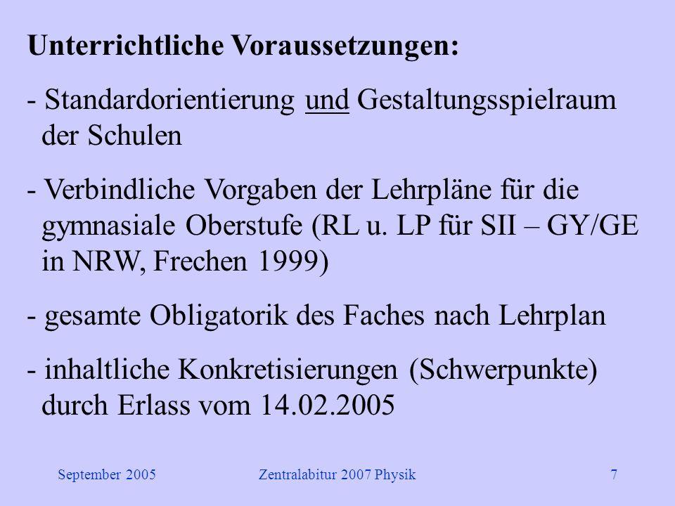 September 2005Zentralabitur 2007 Physik7 Unterrichtliche Voraussetzungen: - Standardorientierung und Gestaltungsspielraum der Schulen - Verbindliche Vorgaben der Lehrpläne für die gymnasiale Oberstufe (RL u.