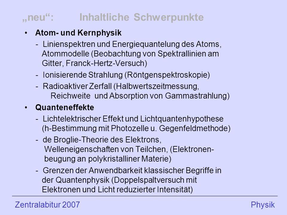 neu:Inhaltliche Schwerpunkte Atom- und Kernphysik - Linienspektren und Energiequantelung des Atoms, Atommodelle (Beobachtung von Spektrallinien am Gitter, Franck-Hertz-Versuch) - Ionisierende Strahlung (Röntgenspektroskopie) - Radioaktiver Zerfall (Halbwertszeitmessung, Reichweite und Absorption von Gammastrahlung) Quanteneffekte - Lichtelektrischer Effekt und Lichtquantenhypothese (h-Bestimmung mit Photozelle u.
