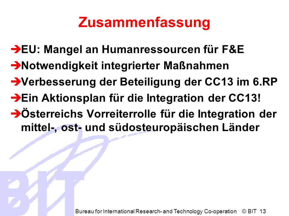 Bureau for International Research- and Technology Co-operation © BIT 13 Zusammenfassung EU: Mangel an Humanressourcen für F&E Notwendigkeit integriert