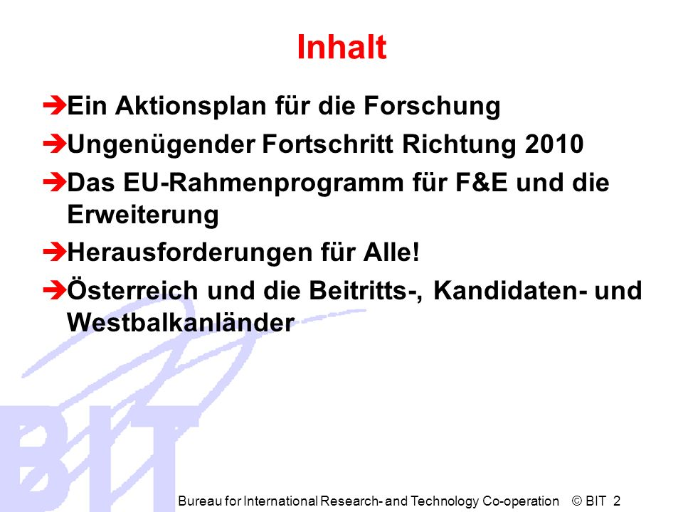 Bureau for International Research- and Technology Co-operation © BIT 3 Investing in research: an action plan for Europe 1 COM(2003) 226 final, 30 April 2003 Versorgungskette für ForscherInnen