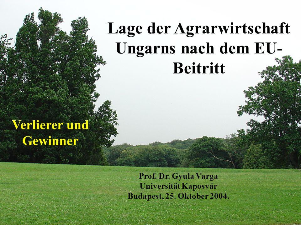 Lage der Agrarwirtschaft Ungarns nach dem EU- Beitritt Verlierer und Gewinner Prof. Dr. Gyula Varga Universität Kaposvár Budapest, 25. Oktober 2004.