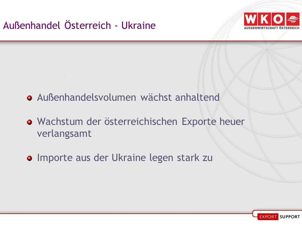 Außenhandel Österreich - Ukraine Außenhandelsvolumen wächst anhaltend Wachstum der österreichischen Exporte heuer verlangsamt Importe aus der Ukraine legen stark zu