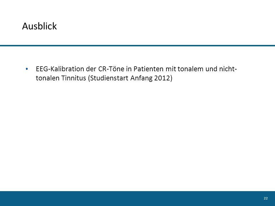 22 Ausblick EEG-Kalibration der CR-Töne in Patienten mit tonalem und nicht- tonalen Tinnitus (Studienstart Anfang 2012)