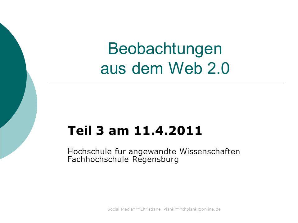 Beobachtungen aus dem Web 2.0 Teil 3 am 11.4.2011 Hochschule für angewandte Wissenschaften Fachhochschule Regensburg Social Media***Christiane Plank***chplank@online.de