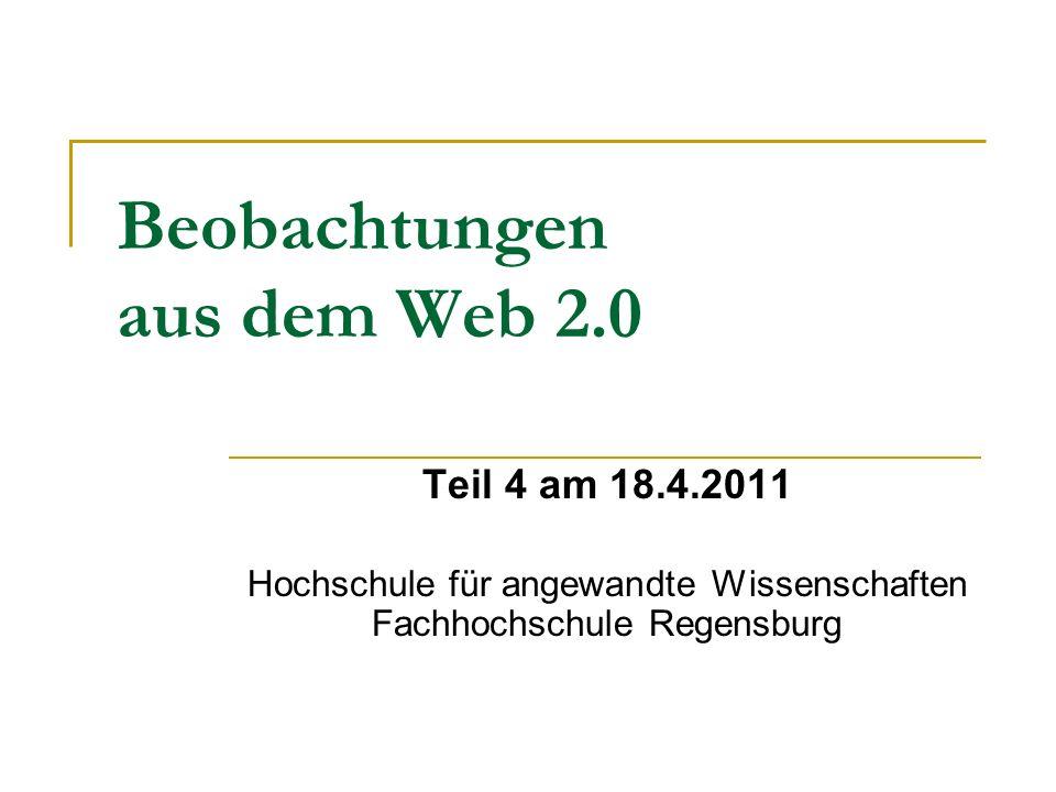Beobachtungen aus dem Web 2.0 Teil 4 am 18.4.2011 Hochschule für angewandte Wissenschaften Fachhochschule Regensburg