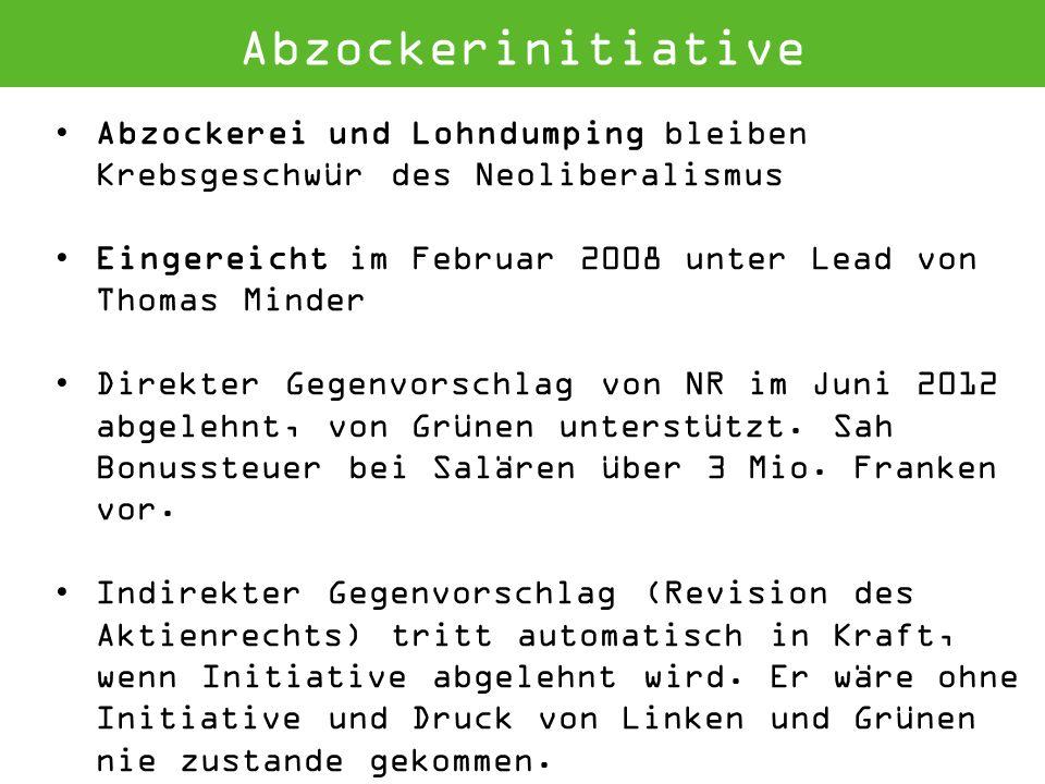 Abzockerinitiative Abzockerei und Lohndumping bleiben Krebsgeschwür des Neoliberalismus Eingereicht im Februar 2008 unter Lead von Thomas Minder Direkter Gegenvorschlag von NR im Juni 2012 abgelehnt, von Grünen unterstützt.
