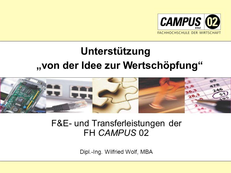 F&E- und Transferleistungen der FH CAMPUS 02 Dipl.-Ing. Wilfried Wolf, MBA Unterstützung von der Idee zur Wertschöpfung
