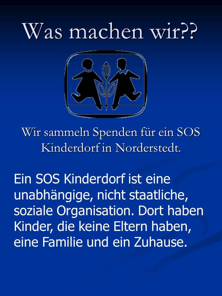 Was machen wir?.Wir sammeln Spenden für ein SOS Kinderdorf in Norderstedt.