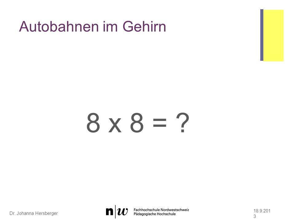 Dr. Johanna Hersberger Autobahnen im Gehirn 8 x 8 = ? 18.9.201 3
