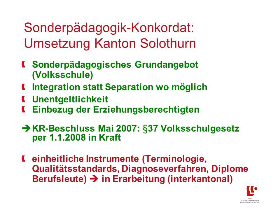 Sonderpädagogik-Konkordat: Umsetzung Kanton Solothurn Sonderpädagogisches Grundangebot (Volksschule) Integration statt Separation wo möglich Unentgeltlichkeit Einbezug der Erziehungsberechtigten KR-Beschluss Mai 2007: §37 Volksschulgesetz per 1.1.2008 in Kraft einheitliche Instrumente (Terminologie, Qualitätsstandards, Diagnoseverfahren, Diplome Berufsleute) in Erarbeitung (interkantonal)