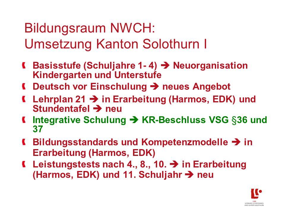 Bildungsraum NWCH: Umsetzung Kanton Solothurn I Basisstufe (Schuljahre 1- 4) Neuorganisation Kindergarten und Unterstufe Deutsch vor Einschulung neues Angebot Lehrplan 21 in Erarbeitung (Harmos, EDK) und Stundentafel neu Integrative Schulung KR-Beschluss VSG §36 und 37 Bildungsstandards und Kompetenzmodelle in Erarbeitung (Harmos, EDK) Leistungstests nach 4., 8., 10.