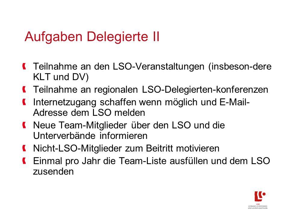 Aufgaben Delegierte II Teilnahme an den LSO-Veranstaltungen (insbeson-dere KLT und DV) Teilnahme an regionalen LSO-Delegierten-konferenzen Internetzugang schaffen wenn möglich und E-Mail- Adresse dem LSO melden Neue Team-Mitglieder über den LSO und die Unterverbände informieren Nicht-LSO-Mitglieder zum Beitritt motivieren Einmal pro Jahr die Team-Liste ausfüllen und dem LSO zusenden