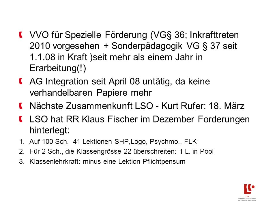 VVO für Spezielle Förderung (VG§ 36; Inkrafttreten 2010 vorgesehen + Sonderpädagogik VG § 37 seit 1.1.08 in Kraft )seit mehr als einem Jahr in Erarbeitung(!) AG Integration seit April 08 untätig, da keine verhandelbaren Papiere mehr Nächste Zusammenkunft LSO - Kurt Rufer: 18.
