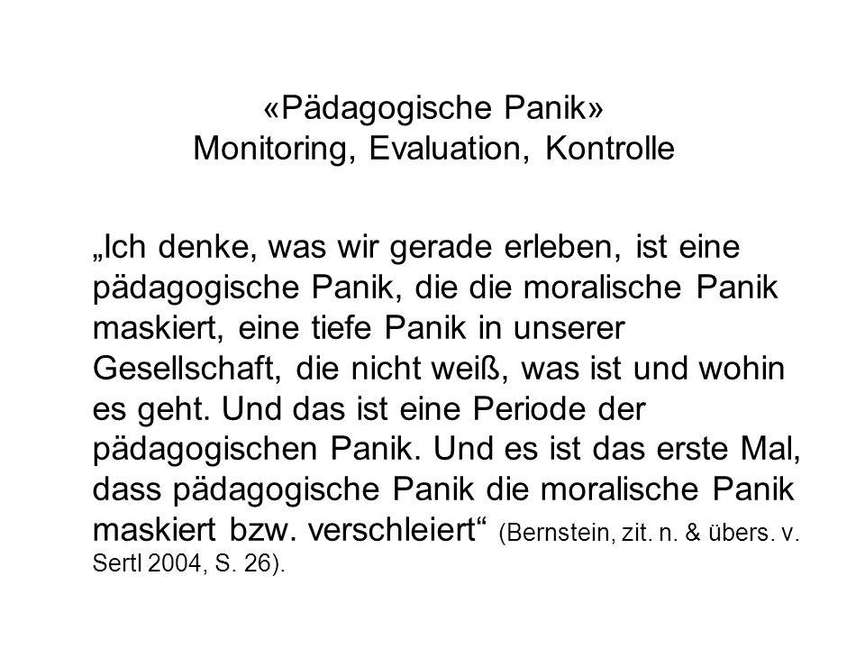 «Pädagogische Panik» Monitoring, Evaluation, Kontrolle Ich denke, was wir gerade erleben, ist eine pädagogische Panik, die die moralische Panik maskiert, eine tiefe Panik in unserer Gesellschaft, die nicht weiß, was ist und wohin es geht.