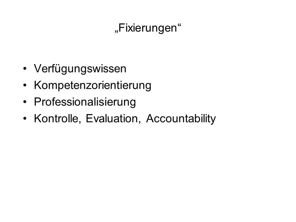 Fixierungen Verfügungswissen Kompetenzorientierung Professionalisierung Kontrolle, Evaluation, Accountability