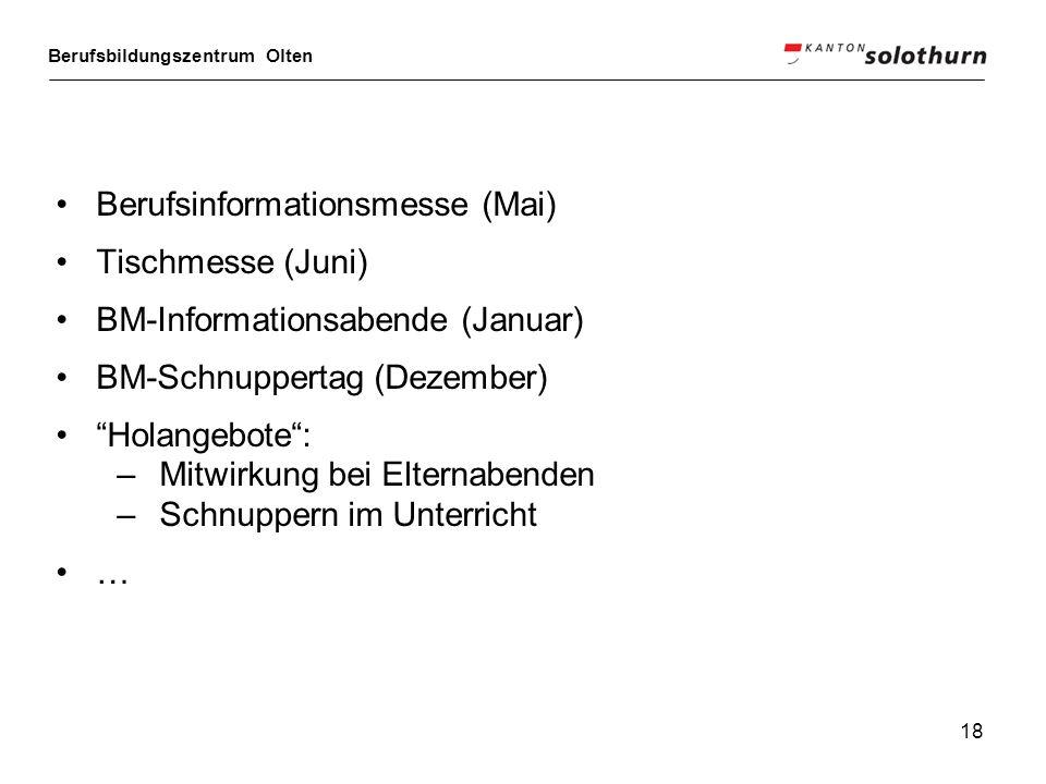 Berufsbildungszentrum Olten 18 Berufsinformationsmesse (Mai) Tischmesse (Juni) BM-Informationsabende (Januar) BM-Schnuppertag (Dezember) Holangebote: