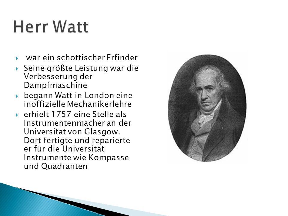 war ein schottischer Erfinder Seine größte Leistung war die Verbesserung der Dampfmaschine begann Watt in London eine inoffizielle Mechanikerlehre erh