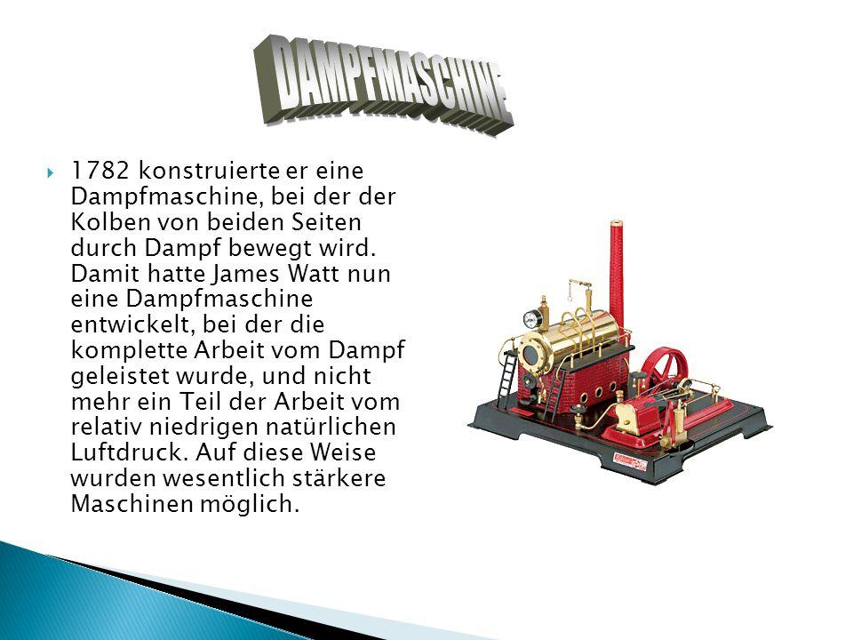 1782 konstruierte er eine Dampfmaschine, bei der der Kolben von beiden Seiten durch Dampf bewegt wird. Damit hatte James Watt nun eine Dampfmaschine e