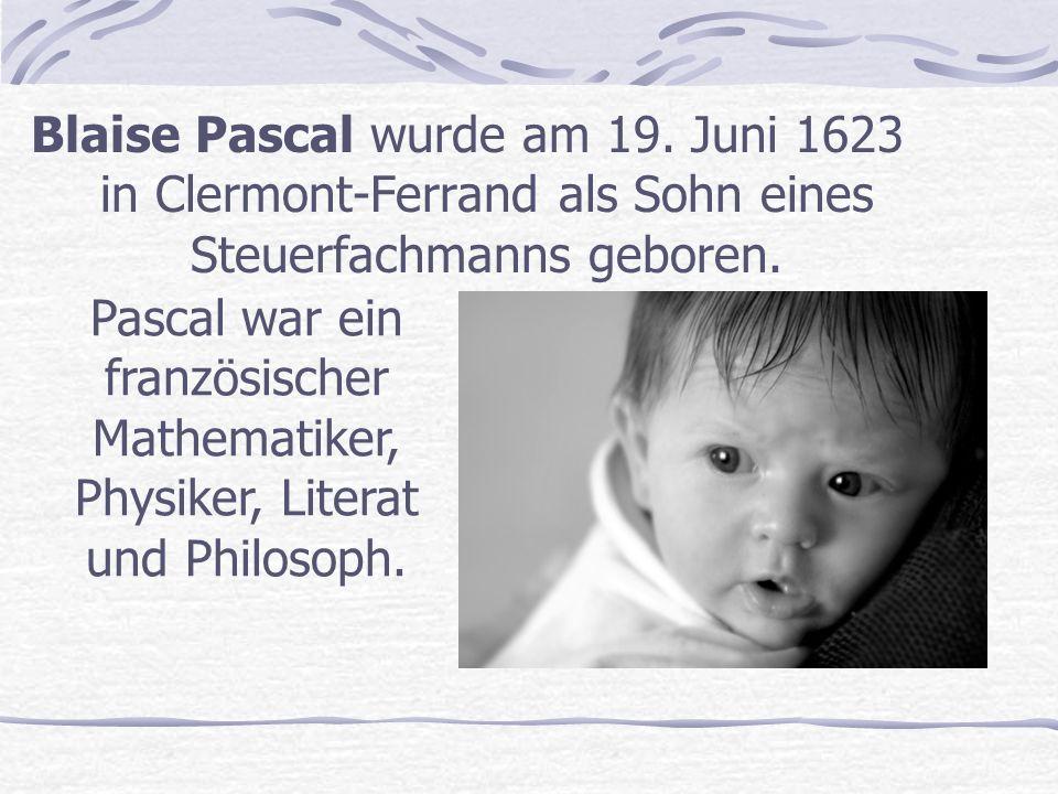 Blaise Pascal wurde am 19.Juni 1623 in Clermont-Ferrand als Sohn eines Steuerfachmanns geboren.