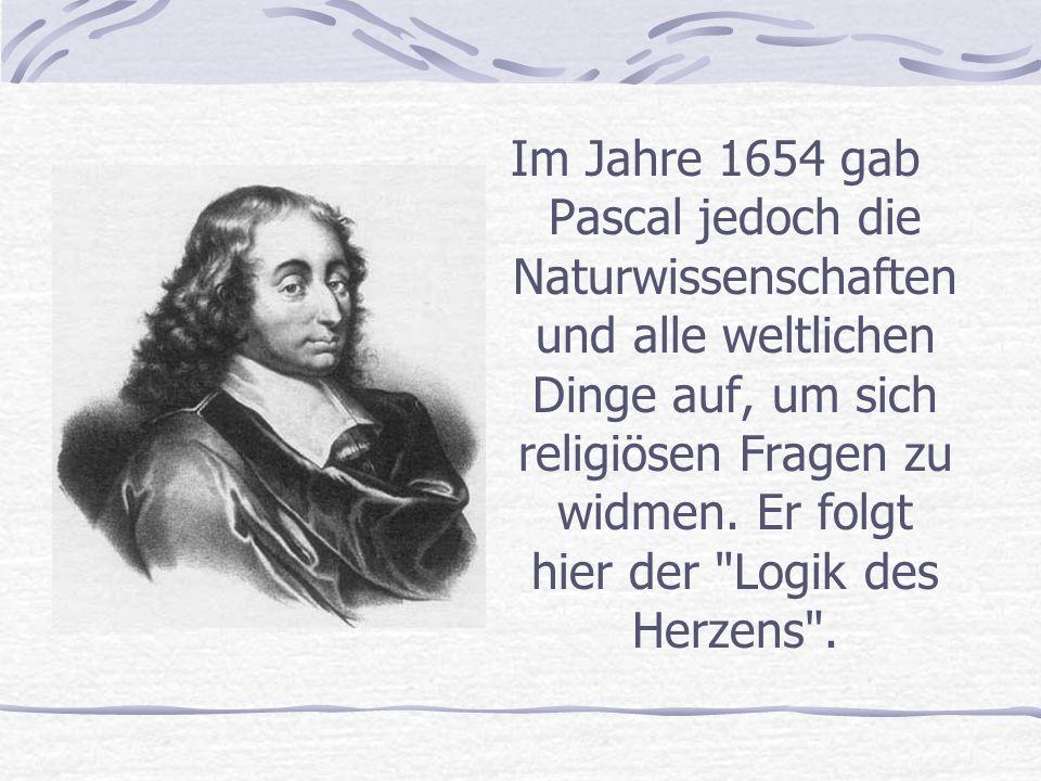 Im Jahre 1654 gab Pascal jedoch die Naturwissenschaften und alle weltlichen Dinge auf, um sich religiösen Fragen zu widmen.