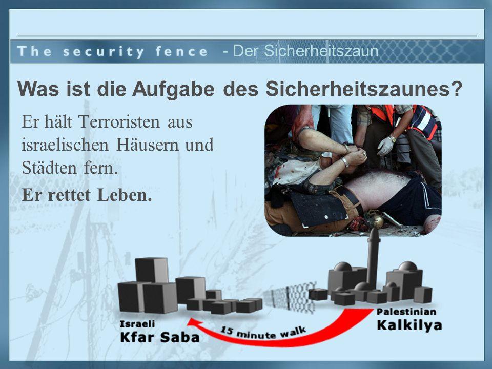 - Der Sicherheitszaun Er hält Terroristen aus israelischen Häusern und Städten fern. Er rettet Leben. Was ist die Aufgabe des Sicherheitszaunes?