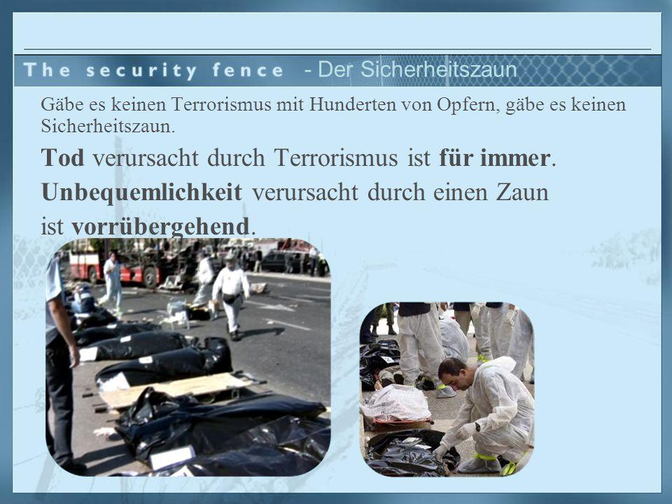 - Der Sicherheitszaun Gäbe es keinen Terrorismus mit Hunderten von Opfern, gäbe es keinen Sicherheitszaun. Tod verursacht durch Terrorismus ist für im